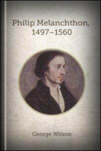 Philip Melanchthon, 1497–1560