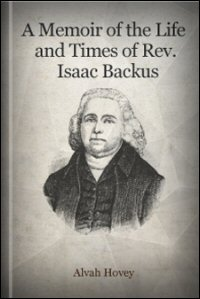A Memoir of the Life and Times of the Rev. Isaac Backus, A. M.