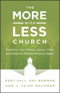 The More with Less Church: Maximize Your Money, Space, Time, and People to Multiply Ministry Impact