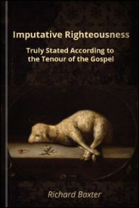 Imputative Righteousness Truly Stated, according to the Tenour of the Gospel