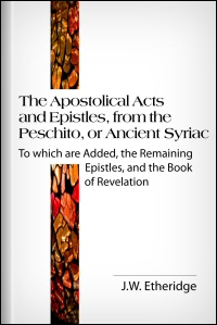 The Apostolical Acts and Epistles, from the Peschito, or Ancient Syriac: To Which Are Added, the Remaining Epistles, and the Book of Revelation, after a Later Syrian Text
