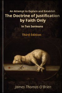 An Attempt to Explain and Establish the Doctrine of Justification by Faith Only, in Ten Sermons upon the Nature and the Effects of Faith