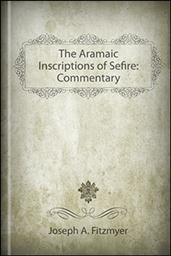 The Aramaic Inscriptions of Sefire: Commentary
