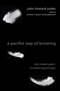 A Pacifist Way of Knowing: John Howard Yoder's Nonviolent Epistemology