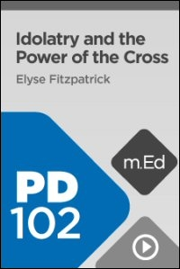 PD102 Idolatry and the Power of the Cross