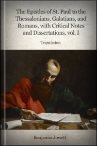 The Epistles of St. Paul to the Thessalonians, Galatians, Romans with Critical Notes and Dissertations, Vol. I: Translation