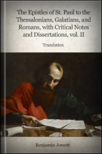 The Epistles of St. Paul to the Thessalonians, Galatians, Romans with Critical Notes and Dissertations, Vol. II: Translation