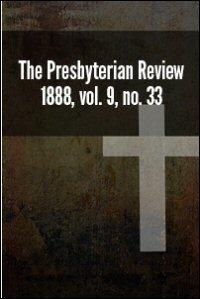 The Presbyterian Review, 1888, Vol. 9, Nos. 33–36