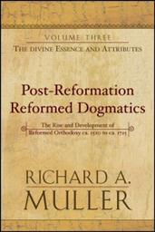 Post-Reformation Reformed Dogmatics: The Rise and Development of Reformed Orthodoxy; Volume 3: The Divine Essence and Attributes