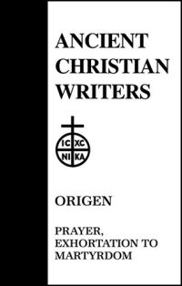 Origen: Prayer, Exhortation to Martyrdom