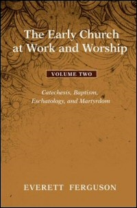 The Early Church at Work and Worship, Volume 2: Catechesis, Baptism, Eschatology, and Martyrdom