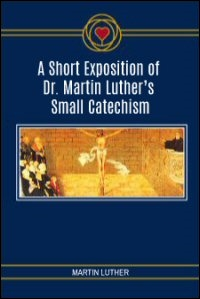 A Short Exposition of Dr. Martin Luther's Small Catechism: English Text