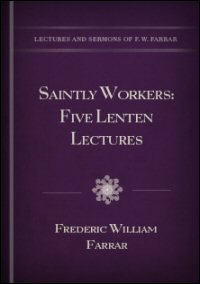 Saintly Workers: Five Lenten Lectures Delivered in St. Andrew's Holborn, March and April, 1878