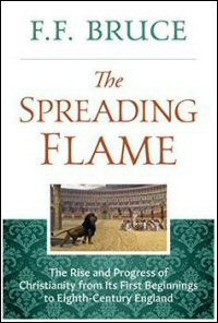 The Spreading Flame: The Rise and Progress of Christianity from Its First Beginnings to Eighth-Century England