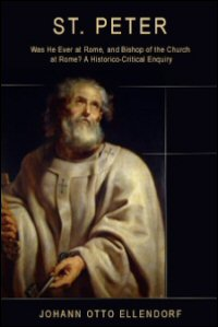 St. Peter: Was He Ever at Rome, and Bishop of the Church at Rome?: An Historico-Critical Enquiry
