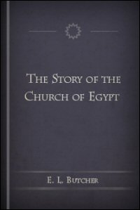 The Story of the Church of Egypt: Being an Outline of the History of the Egyptians under Their Successive Masters from the Roman Conquest until Now, Vols. I & II