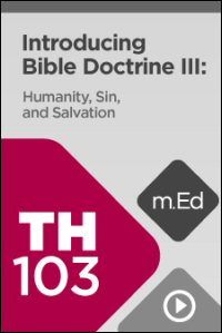 TH103 Introducing Bible Doctrine III: Humanity, Sin, and Salvation