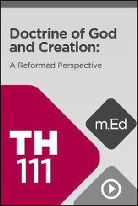 TH111 Doctrine of God and Creation: A Reformed Perspective