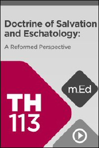 TH113 Doctrine of Salvation and Eschatology: A Reformed Perspective