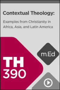 TH390 Contextual Theology: Examples from Christianity in Africa, Asia, and Latin America