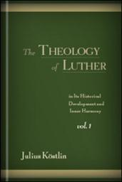 The Theology of Luther in Its Historical Development and Inner Harmony, Vol. I
