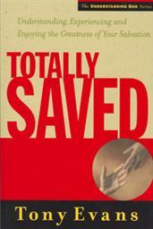 Totally Saved: Understanding, Experiencing and Enjoying the Greatness of Your Salvation