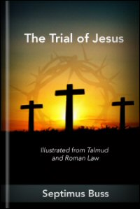 The Trial of Jesus: Illustrated from Talmud and Roman Law