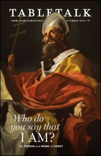 Tabletalk Magazine, December 2014: Who Do You Say that I Am?: The Person and Work of Christ