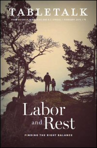 Tabletalk Magazine, February 2015: Labor and Rest: Finding the Right Balance