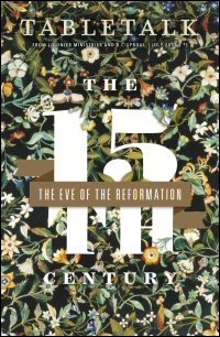 Tabletalk Magazine, July 2015: The 15th Century: The Eve of the Reformation
