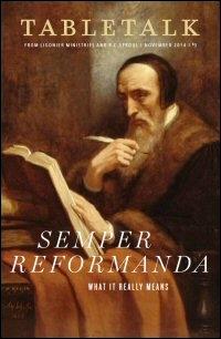 Tabletalk Magazine, November 2014: Semper Reformanda: What It Really Means