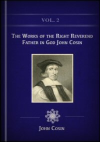 The Works of the Right Reverend Father in God John Cosin, Lord Bishop of Durham, Vol. 2