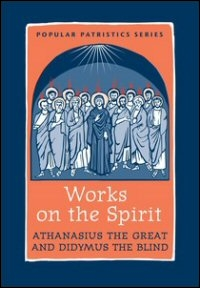 Works on the Spirit: Athanasius's Letters to Serapion on the Holy Spirit, and, Didymus's on the Holy Spirit