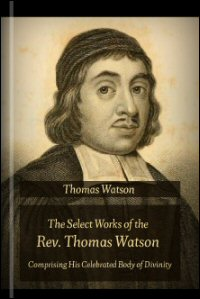 The Select Works of the Rev. Thomas Watson, Comprising His Celebrated Body of Divinity, in a Series of Lectures on the Shorter Catechism, and Various Sermons and Treatises