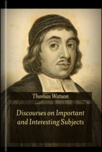 Discourses on Important and Interesting Subjects, Being the Select Works of the Rev. Thomas Watson, Vols. I & II