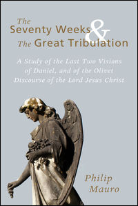 The Seventy Weeks and the Great Tribulation: A Study of the Last Two Visions of Daniel, and of the Olivet Discourse of the Lord Jesus Christ