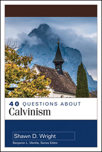 40 Questions About Calvinism (40 Questions Series)