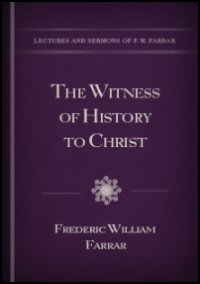The Witness of History to Christ: Five Sermons Preached before the University of Cambridge, Being the Hulsean Lectures for the Year 1870