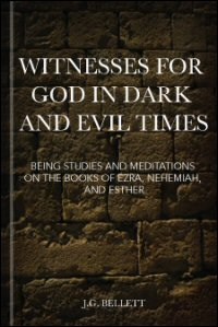 Witnesses for God in Dark and Evil Times: Being Studies and Meditations on the Books of Ezra, Nehemiah, and Esther